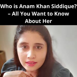 Who is Anam Khan Siddique? – All You Want to Know About Her